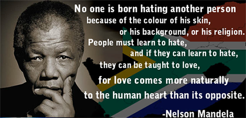 No one is born hating another person because of the colur of his skin, or his background, or his religion. People must learn to hate and if they can learn to hate, they can be taught to love, for love comes more naturally to the human heart than its opposite. -Nelson Mandela